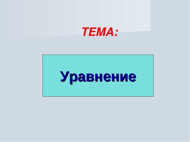 Уравнение ТЕМА: