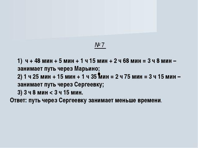 № 7 1) ч + 48 мин + 5 мин + 1 ч 15 мин + 2 ч 68 мин = 3 ч 8 мин – занимает пу...