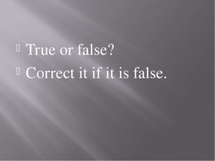 True or false? Correct it if it is false.
