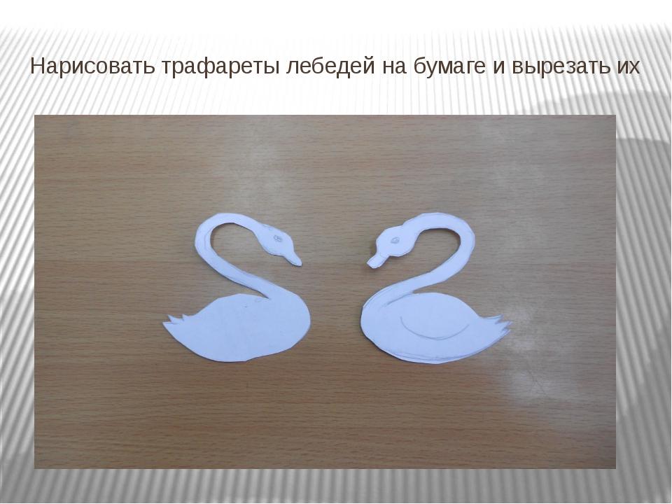 Нарисовать трафареты лебедей на бумаге и вырезать их