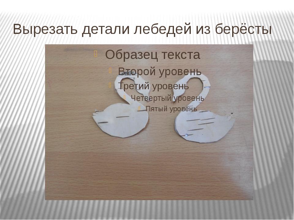 Вырезать детали лебедей из берёсты