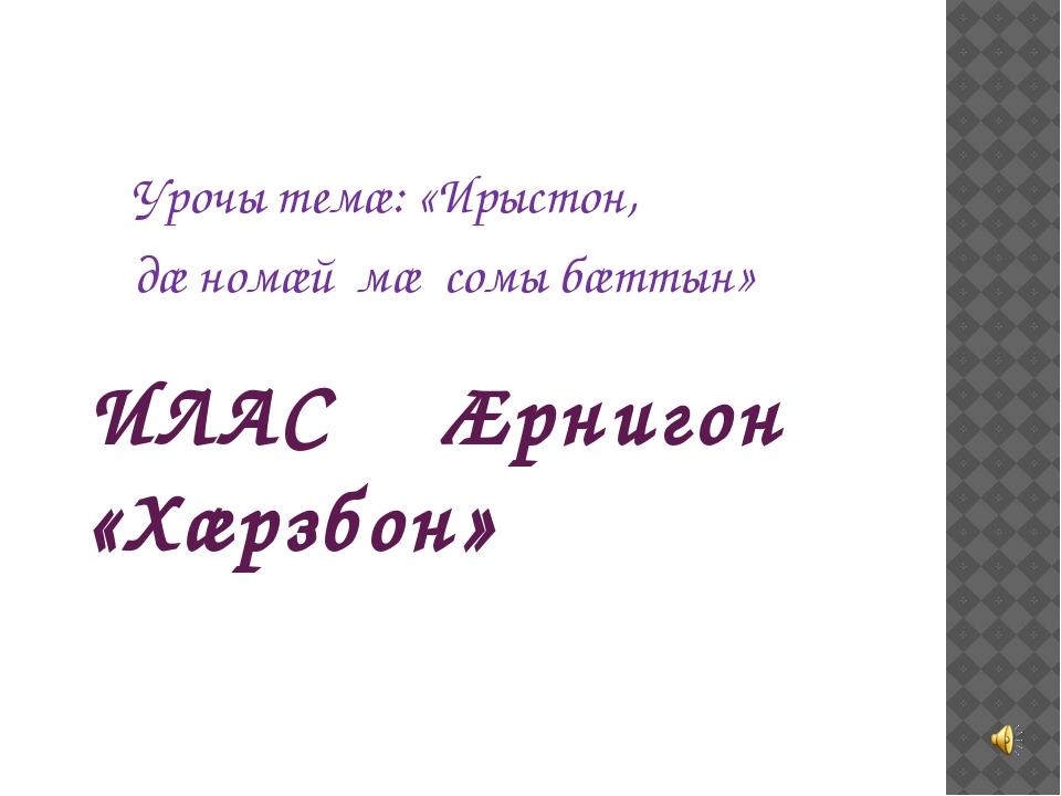 ИЛАС Ӕрнигон «Хӕрзбон» Урочы темæ: «Ирыстон, дæ номæй мæ сомы бæттын»