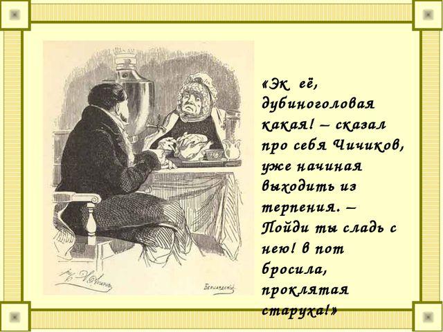 «Эк её, дубиноголовая какая! – сказал про себя Чичиков, уже начиная выходить...