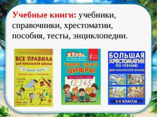 Учебные книги: учебники, справочники, хрестоматии, пособия, тесты, энциклопе