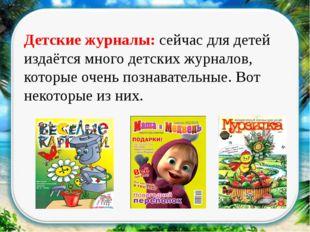 Детские журналы: сейчас для детей издаётся много детских журналов, которые о