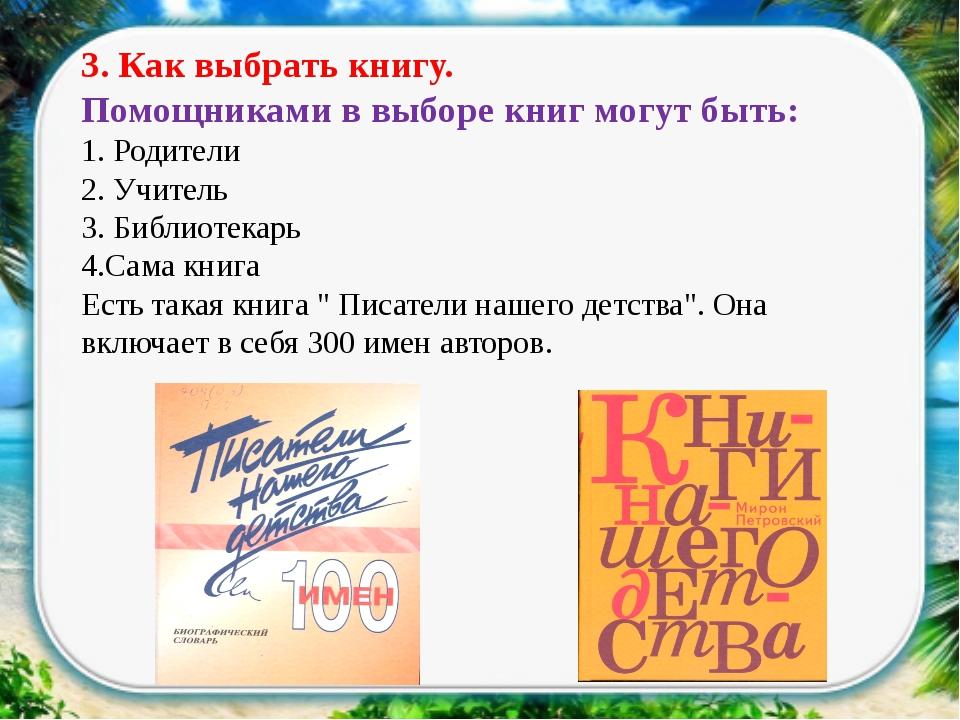 3. Как выбрать книгу. Помощниками в выборе книг могут быть: 1. Родители 2. У...