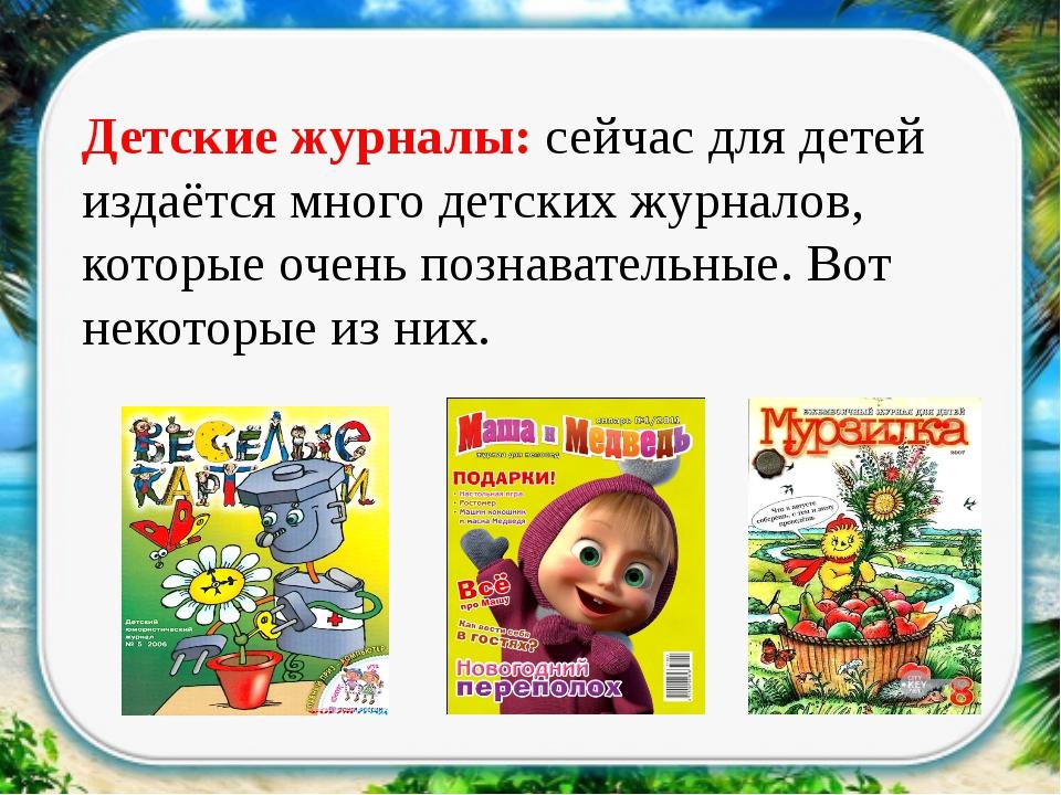 Детские журналы: сейчас для детей издаётся много детских журналов, которые о...