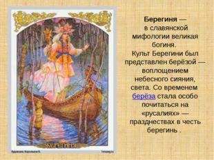 Берегиня— в славянской мифологии великая богиня. Культ Берегини был представ