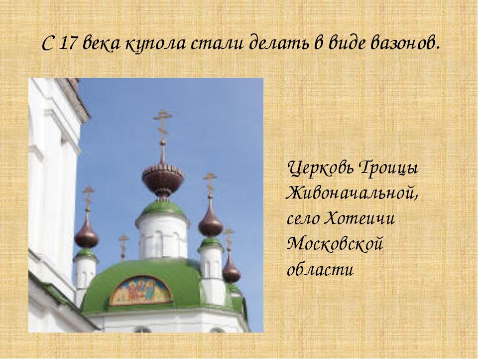 С 17 века купола стали делать в виде вазонов. Церковь Троицы Живоначальной, с...