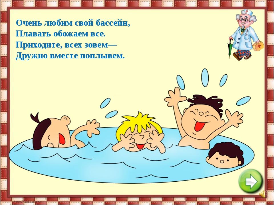 Очень любим свой бассейн, Плавать обожаем все. Приходите, всех зовем— Дружно...