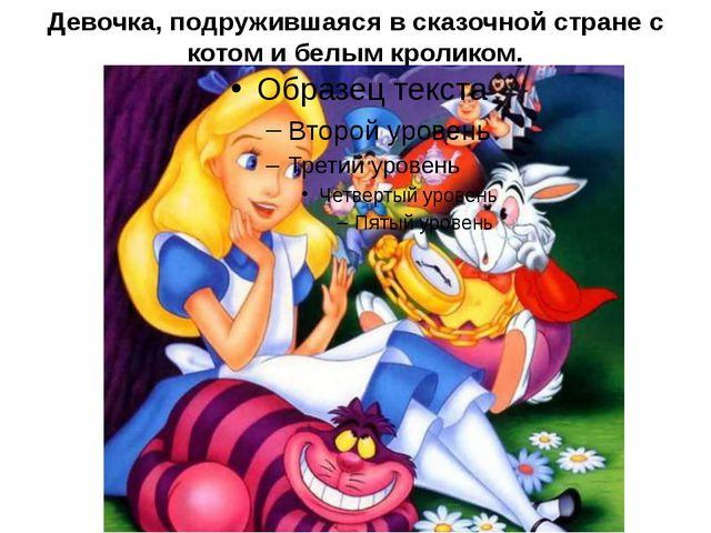 Девочка, подружившаяся в сказочной стране с котом и белым кроликом.