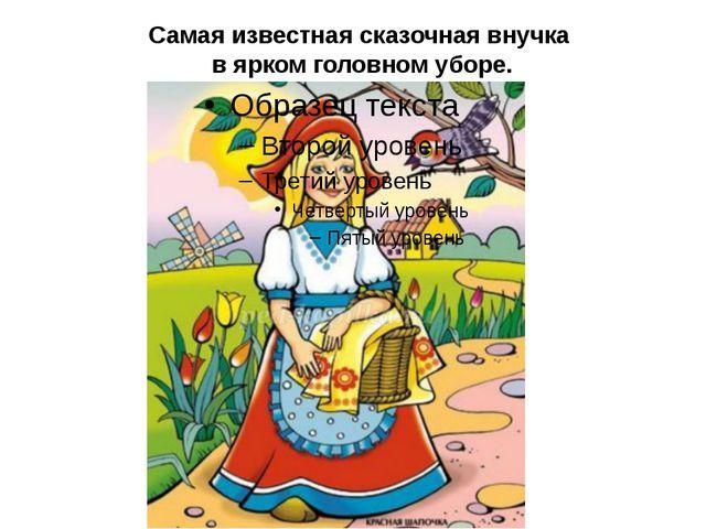 Самая известная сказочная внучка в ярком головном уборе.