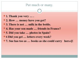 Put much or many. 1. Thank you very … . 2. How … money have you got? 3. There