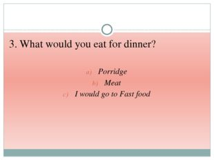 3. What would you eat for dinner? Porridge Meat I would go to Fast food