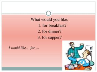 What would you like: 1. for breakfast? 2. for dinner? 3. for supper? I would