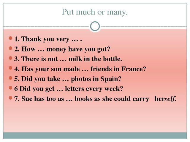 Put much or many. 1. Thank you very … . 2. How … money have you got? 3. There...
