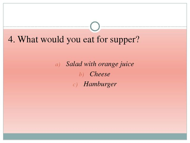 4. What would you eat for supper? Salad with orange juice Cheese Hamburger
