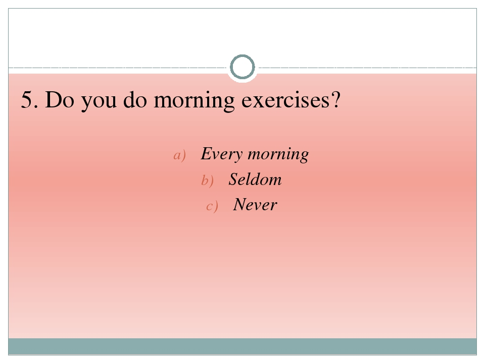 5. Do you do morning exercises? Every morning Seldom Never