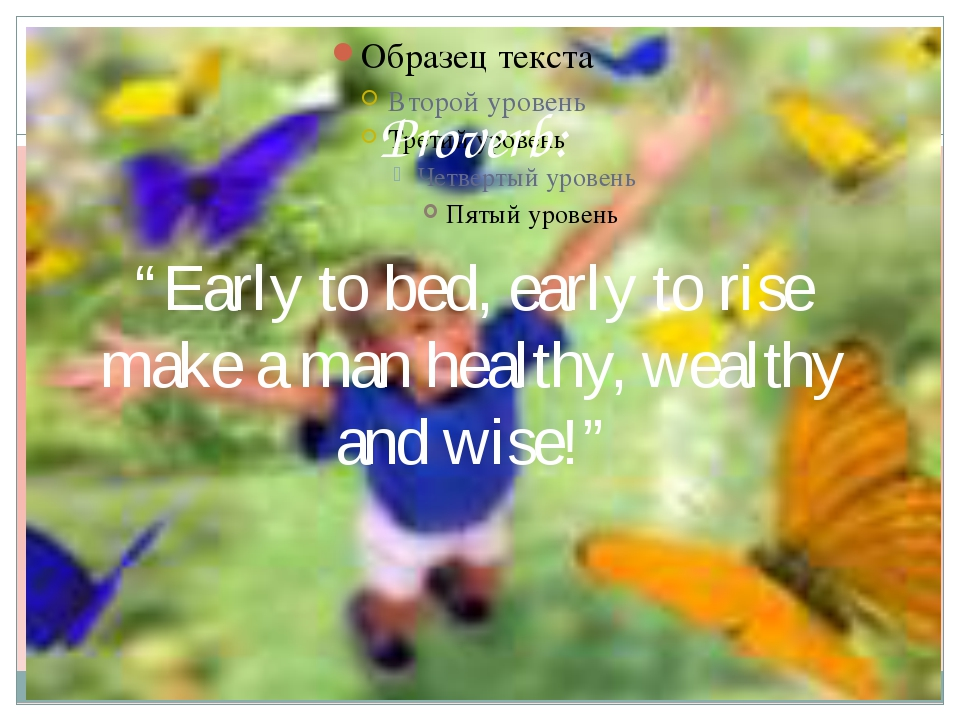 "Proverb: ""Early to bed, early to rise make a man healthy, wealthy and wise!"""