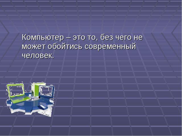 Компьютер – это то, без чего не может обойтись современный человек.
