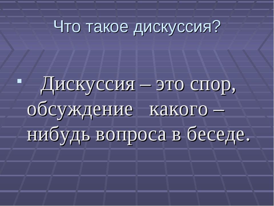 Что такое дискуссия? Дискуссия – это спор, обсуждение какого – нибудь вопроса...