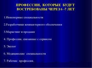 ПРОФЕССИИ, КОТОРЫЕ БУДУТ ВОСТРЕБОВАНЫ ЧЕРЕЗ 6 -7 ЛЕТ Инженерные специальности