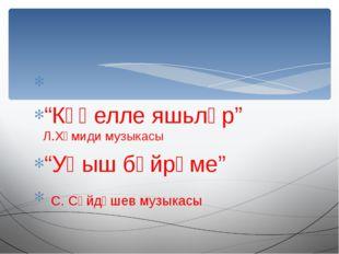 """""""Күңелле яшьләр"""" Л.Хәмиди музыкасы """"Уңыш бәйрәме"""" С. Сәйдәшев музыкасы"""