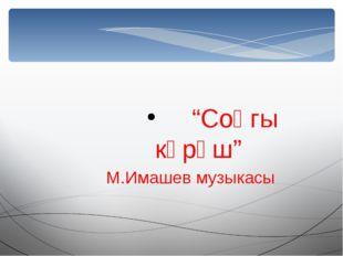 """""""Соңгы көрәш"""" М.Имашев музыкасы"""