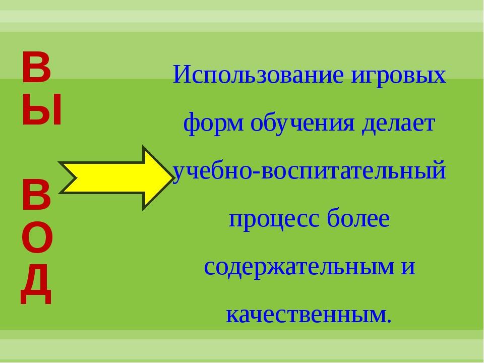 В Ы В О Д Использование игровых форм обучения делает учебно-воспитательный пр...