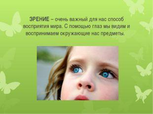 ЗРЕНИЕ – очень важный для нас способ восприятия мира. С помощью глаз мы видим