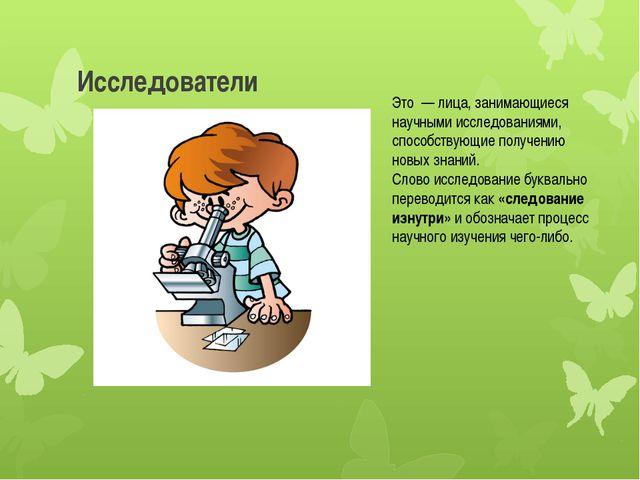 Исследователи Это — лица, занимающиеся научными исследованиями, способствующи...