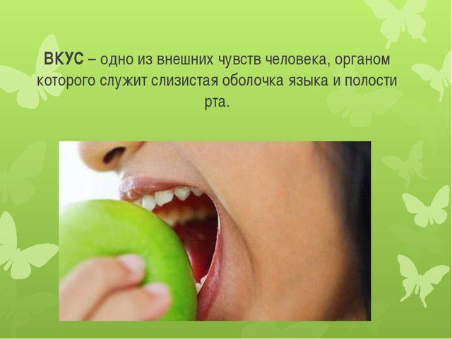 ВКУС – одно из внешних чувств человека, органом которого служит слизистая обо...