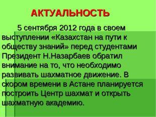 АКТУАЛЬНОСТЬ 5 сентября 2012 года в своем выступлении «Казахстан на пути к