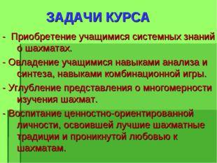ЗАДАЧИ КУРСА - Приобретение учащимися системных знаний о шахматах. - Овладен