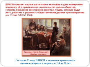 ВЛКСМ помогает партии воспитывать молодёжь в духе коммунизма, вовлекать её в