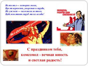 С праздником тебя, комсомол - вечная юность и светлая радость! Комсомол — ист