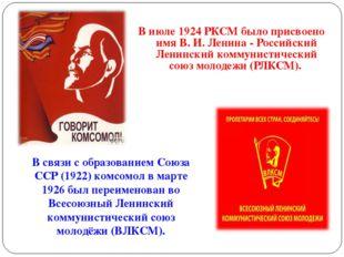 В июле 1924 РКСМ было присвоено имя В. И. Ленина - Российский Ленинский комму