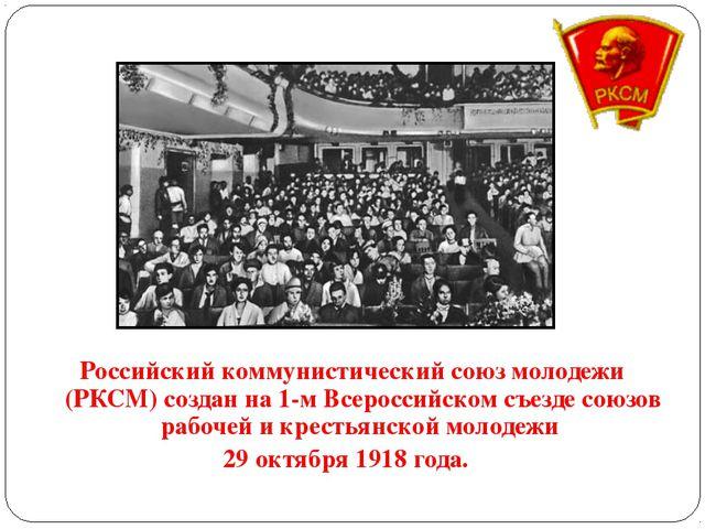 Российский коммунистический союз молодежи (РКСМ) создан на 1-м Всероссийск...