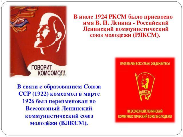 В июле 1924 РКСМ было присвоено имя В. И. Ленина - Российский Ленинский комму...