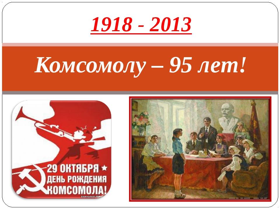 Комсомолу – 95 лет! 1918 - 2013