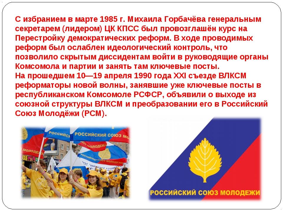 С избранием в марте 1985 г. Михаила Горбачёва генеральным секретарем (лидером...