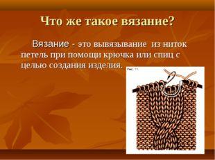 Вязание - это вывязывание из ниток петель при помощи крючка или спиц с целью