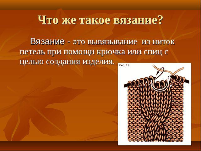Вязание - это вывязывание из ниток петель при помощи крючка или спиц с целью...