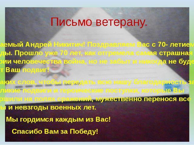 Письмо ветерану. Уважаемый Андрей Никитич! Поздравляем Вас с 70- летием Побе...