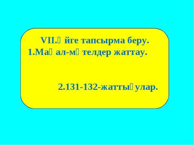 VII.Үйге тапсырма беру. 1.Мақал-мәтелдер жаттау. 2.131-132-жаттығулар.