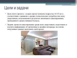 Цели и задачи Цель моего проекта - создать проект комнаты подростка 14-15 лет