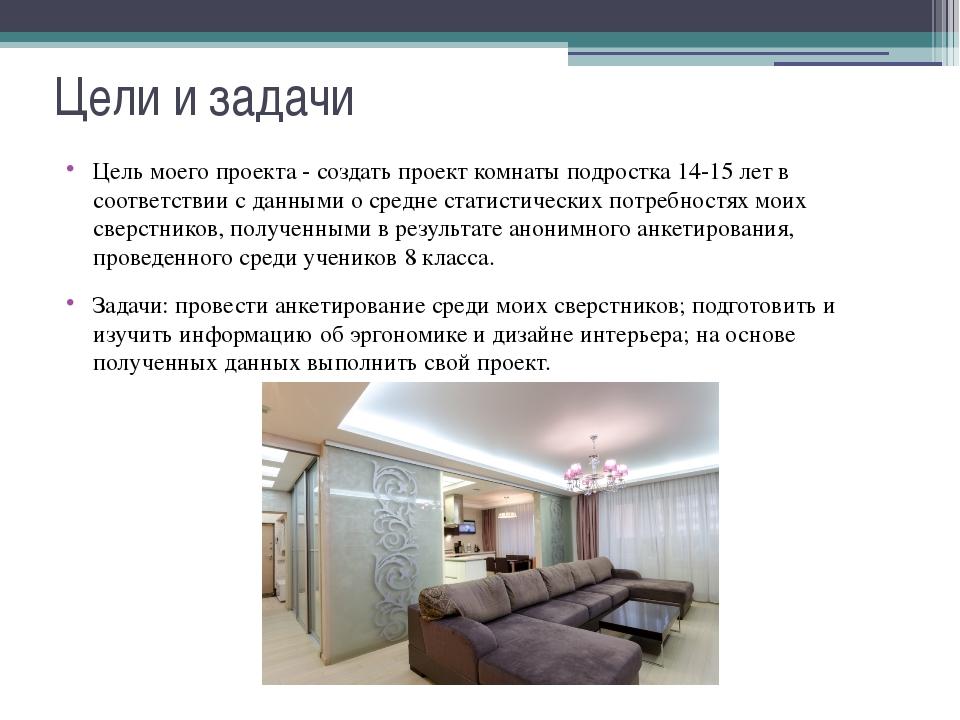 Цели и задачи Цель моего проекта - создать проект комнаты подростка 14-15 лет...