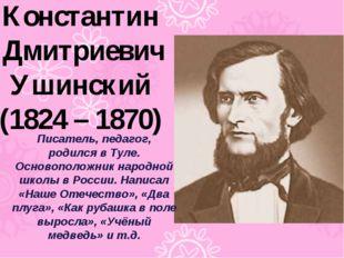 Константин Дмитриевич Ушинский (1824 – 1870) Писатель, педагог, родился в Тул