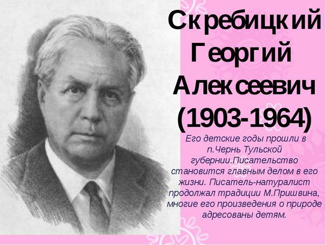Скребицкий Георгий Алексеевич (1903-1964) Его детские годы прошли в п.Чернь Т...