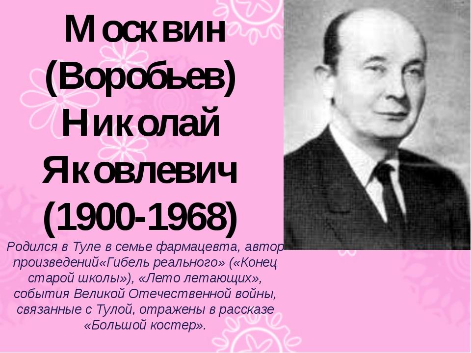 Москвин (Воробьев) Николай Яковлевич (1900-1968) Родился в Туле в семье фарма...